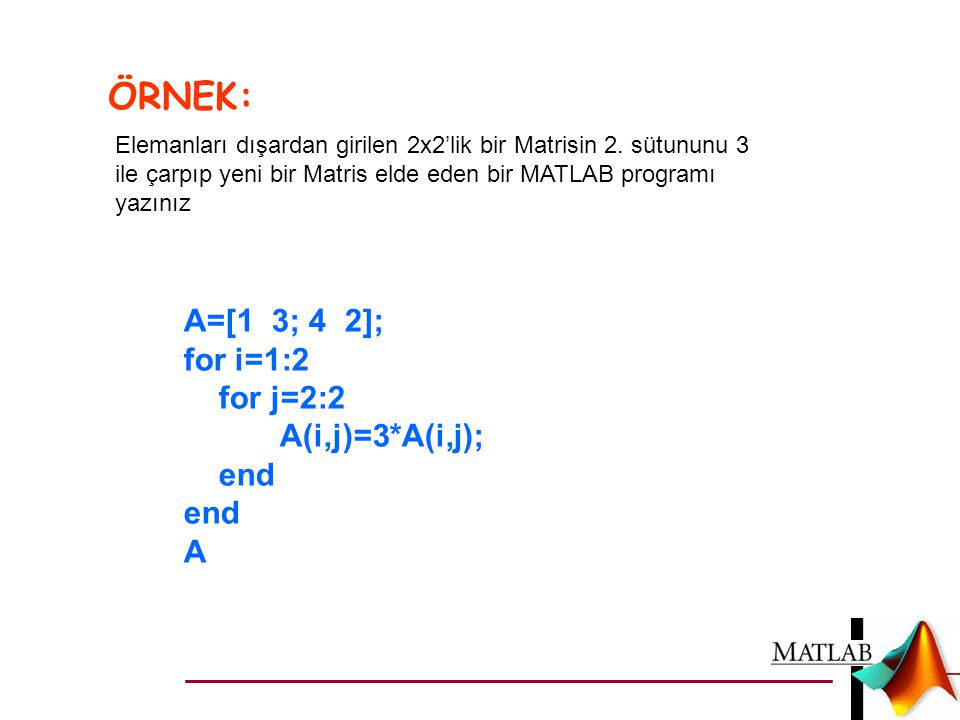 ÖRNEK: A=[1 3; 4 2]; for i=1:2 for j=2:2 A(i,j)=3*A(i,j); end A